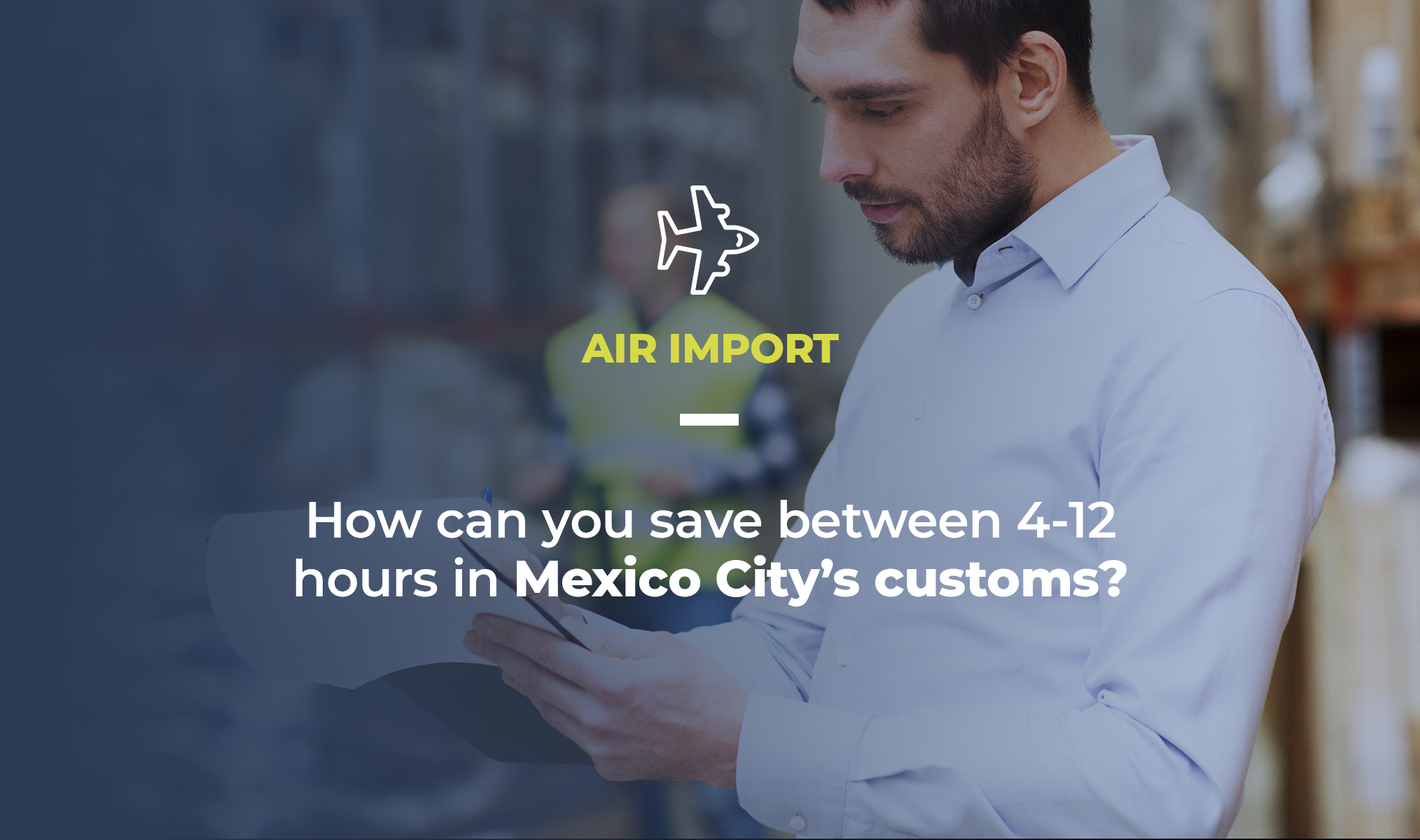 Pic shows a guy working on a warehouse. On screen text says its an article about air import and a question_ how can you sabe between 4 to 12 hours in Mexico City's customs?